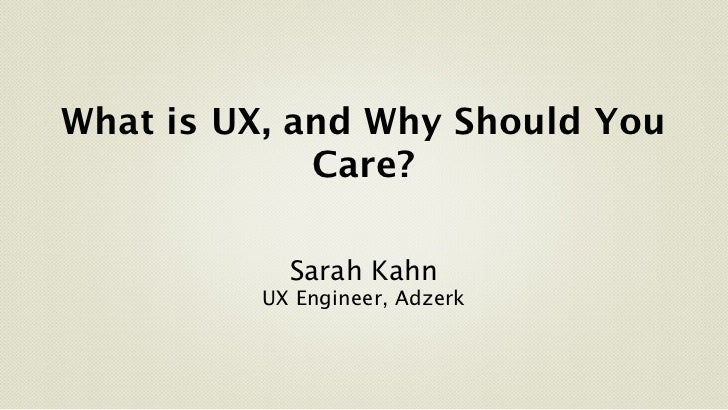 What is UX, and Why Should You             Care?           Sarah Kahn         UX Engineer, Adzerk