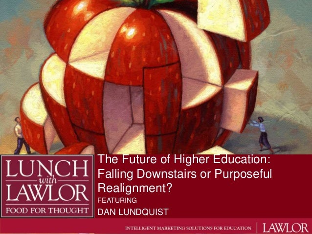 The Future of Higher Education:Falling Downstairs or PurposefulRealignment?FEATURINGDAN LUNDQUIST