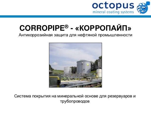 CORROPIPE® - «КОРРОПАЙП»  Антикоррозийная защита для нефтяной промышленностиСистема покрытия на минеральной основе для рез...