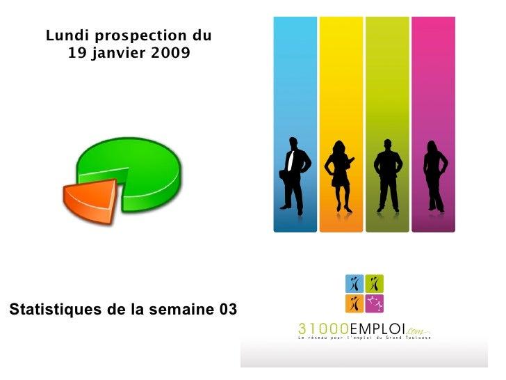 Lundi prospection du       19 janvier 2009     Statistiques de la semaine 03
