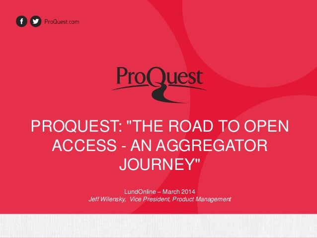 "PROQUEST: ""THE ROAD TO OPEN ACCESS - AN AGGREGATOR JOURNEY"" LundOnline – March 2014 Jeff Wilensky, Vice President, Product..."