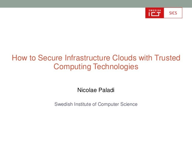 How to Secure Infrastructure Clouds with Trusted           Computing Technologies                      Nicolae Paladi     ...