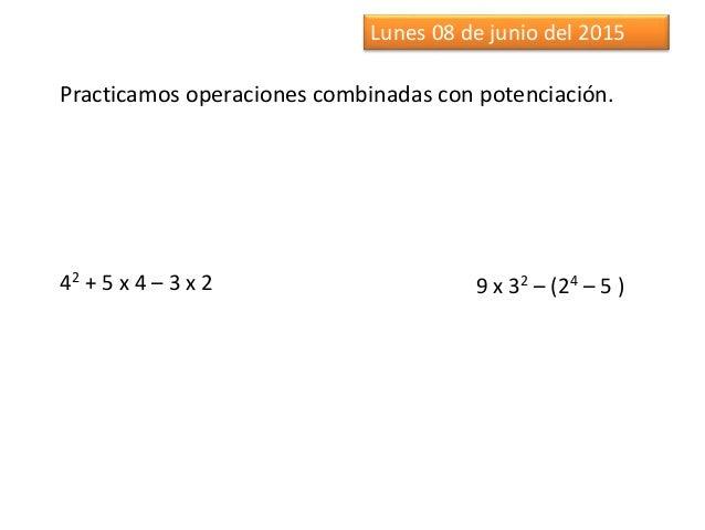 Lunes 08 de junio del 2015 Practicamos operaciones combinadas con potenciación. 42 + 5 x 4 – 3 x 2 9 x 32 – (24 – 5 )