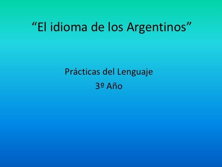 """""""El idioma de los Argentinos""""<br />Prácticas del Lenguaje <br />3º Año<br />"""