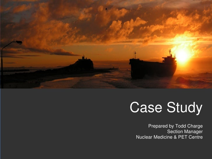 Case Study     Prepared by Todd Charge              Section ManagerNuclear Medicine & PET Centre                          ...