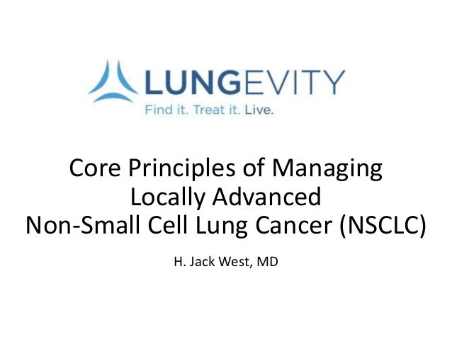 Core Principles of Managing Locally Advanced Non-Small Cell Lung Cancer (NSCLC) H. Jack West, MD