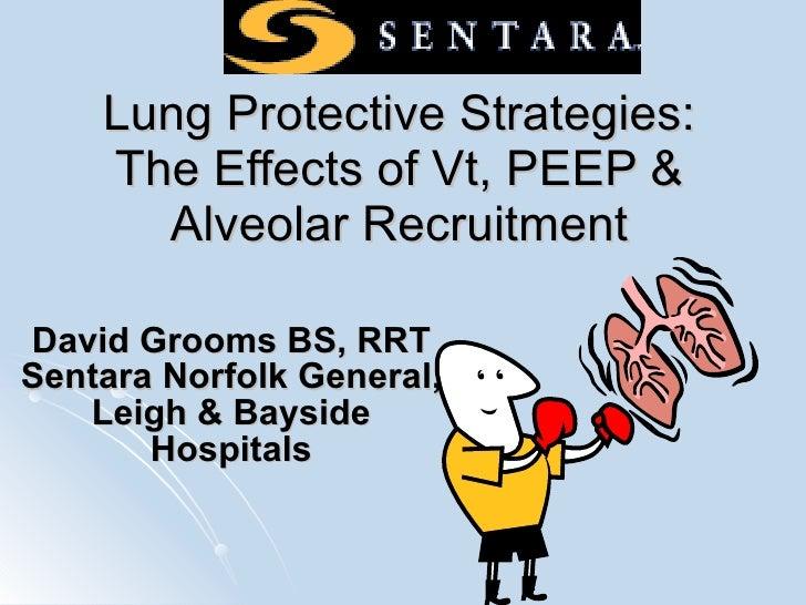 Lung Protective Strategies: The Effects of Vt, PEEP & Alveolar Recruitment David Grooms BS, RRT Sentara Norfolk General, L...
