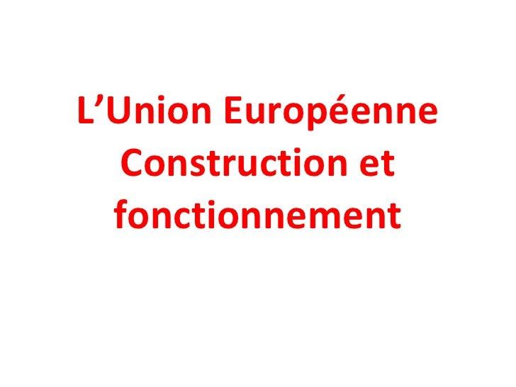 L'Union Européenne Construction et fonctionnement