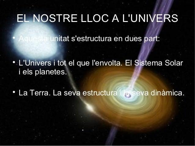 EL NOSTRE LLOC A LUNIVERS    Aquesta unitat sestructura en dues part:    LUnivers i tot el que lenvolta. El Sistema Sola...