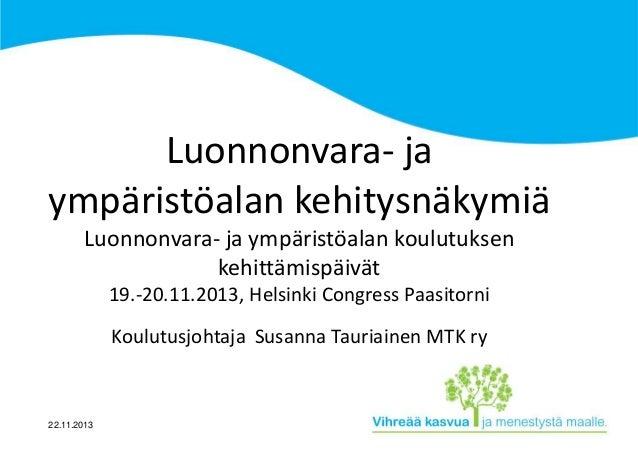 Luonnonvara- ja ympäristöalan kehitysnäkymiä Luonnonvara- ja ympäristöalan koulutuksen kehittämispäivät 19.-20.11.2013, He...