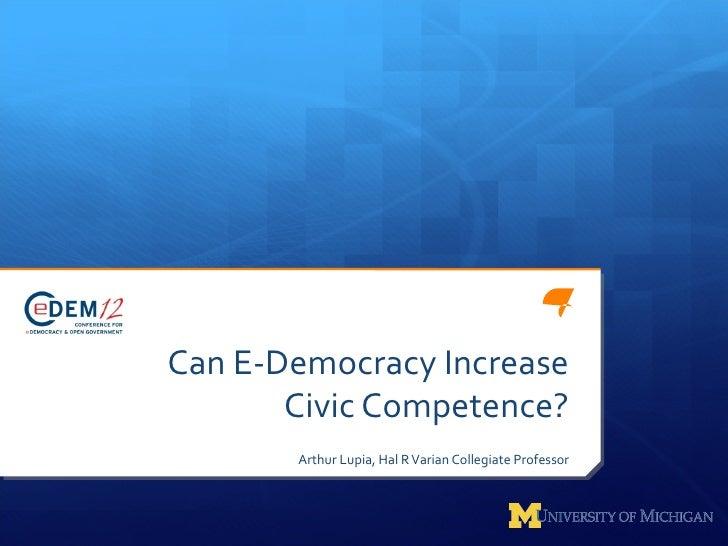 Can E-Democracy Increase       Civic Competence?       Arthur Lupia, Hal R Varian Collegiate Professor