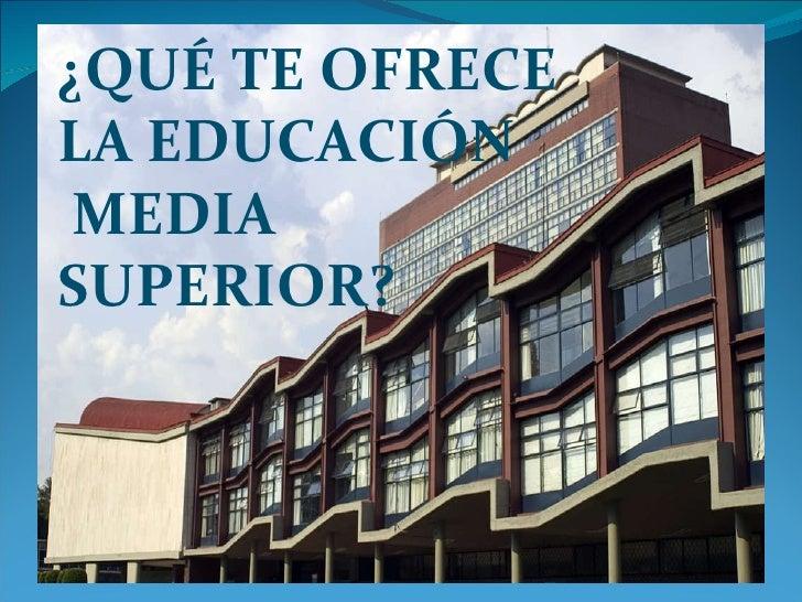 ¿QUÉ TE OFRECE  LA EDUCACIÓN MEDIA  SUPERIOR?