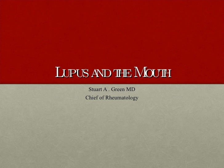 Lupus and the Mouth Stuart A . Green MD Chief of Rheumatology