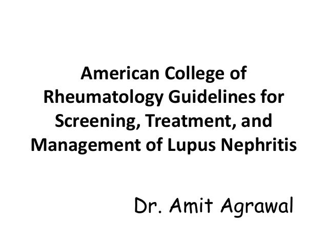 American College of Rheumatology Guidelines for  Screening, Treatment, andManagement of Lupus Nephritis           Dr. Amit...