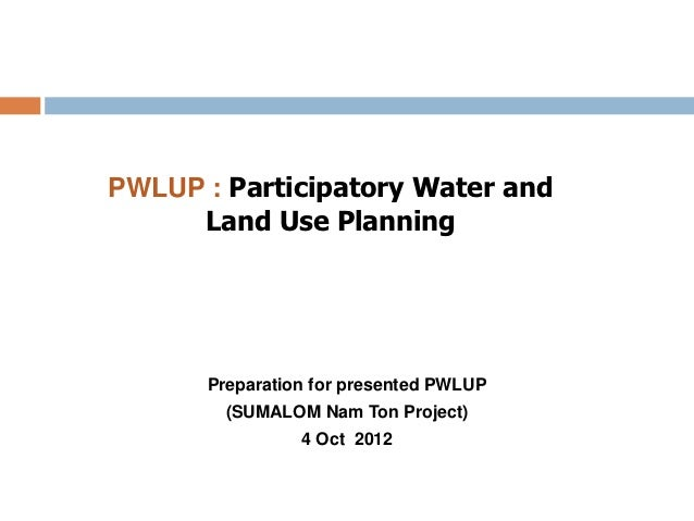 PWLUP : Participatory Water and     Land Use Planning      Preparation for presented PWLUP        (SUMALOM Nam Ton Project...