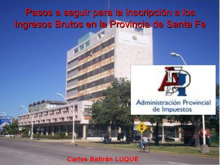 Pasos a seguir para la inscripción a losIngresos Brutos en la Provincia de Santa Fe           Carlos Beltrán LUQUE