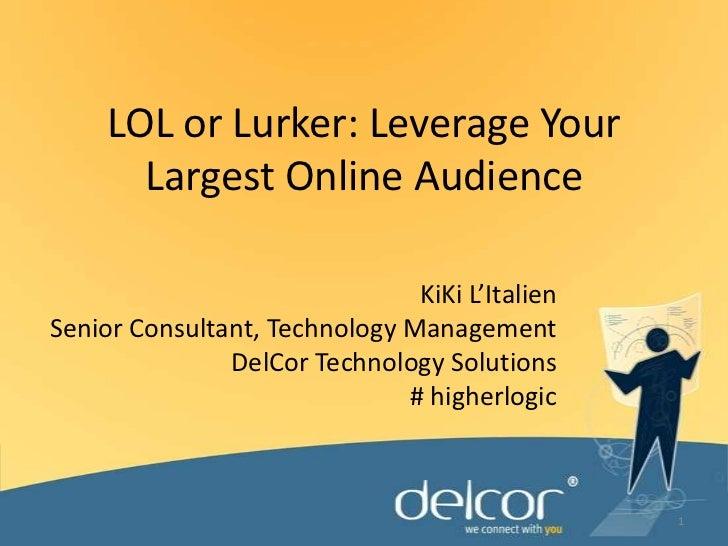 LOL or Lurker: Leverage Your Largest Online Audience<br />KiKi L'Italien<br />Senior Consultant, Technology Management<br ...