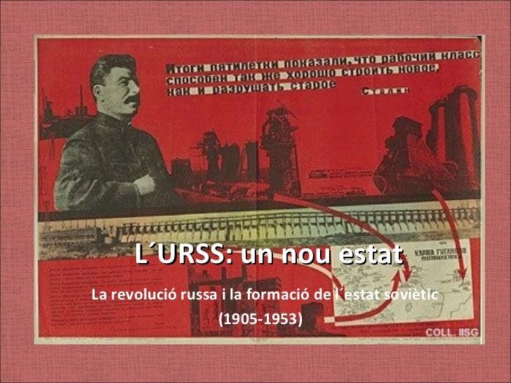 L´URSS: un nou estatLa revolució russa i la formació de l´estat soviètic                  (1905-1953)