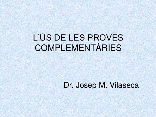 L'ÚS DE LES PROVES COMPLEMENTÀRIES Dr. Josep M. Vilaseca