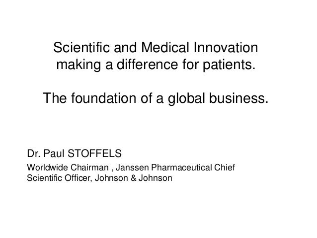 Scientific and Medical Innovation making a difference for patients. The foundation of a global business. Dr. Paul STOFFELS...