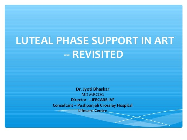 LUTEAL PHASE SUPPORT IN ART -- REVISITED Dr. Jyoti Bhaskar MD MRCOG Director - LIFECARE IVF Consultant – Pushpanjali Cross...