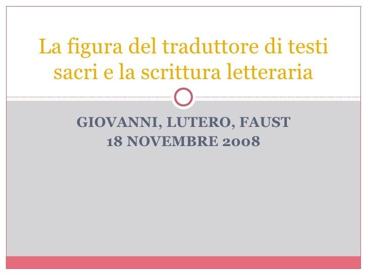 GIOVANNI, LUTERO, FAUST 18 NOVEMBRE 2008 La figura del traduttore di testi sacri e la scrittura letteraria