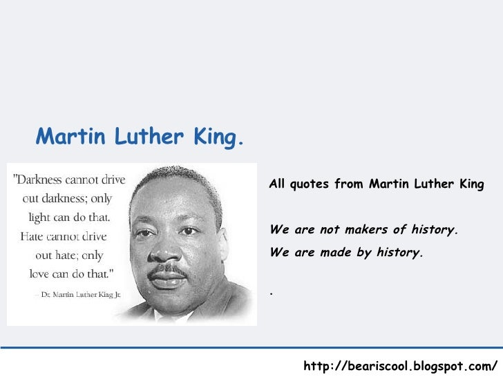 Martin Luther King.    http://beariscool.blogspot.com/ All quotes from Martin Luther King We are not makers of history.  W...