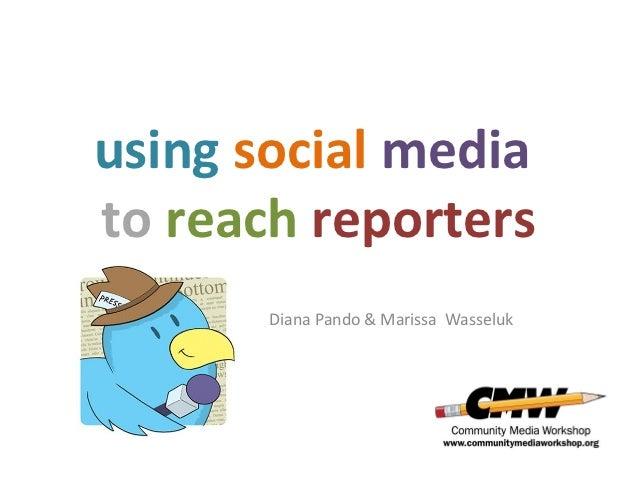 using social mediato reach reporters       Diana Pando & Marissa Wasseluk