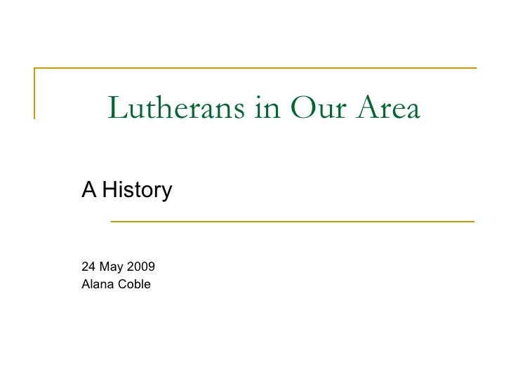 Lutherans in Our Area A History 24 May 2009 Alana Coble
