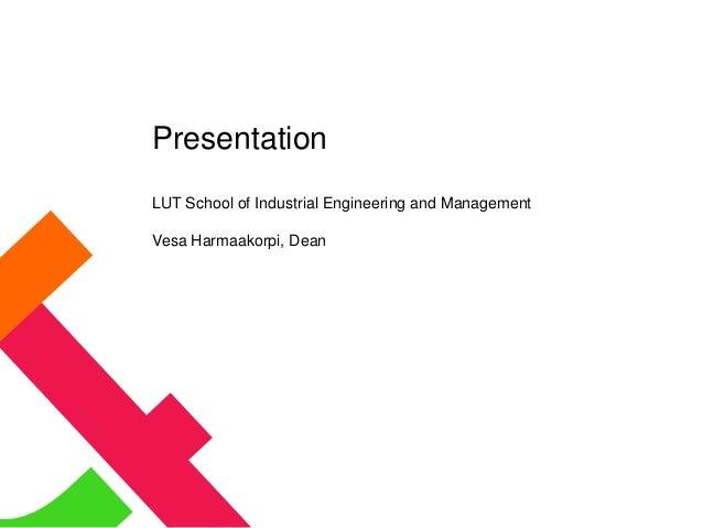 Presentation LUT School of Industrial Engineering and Management Vesa Harmaakorpi, Dean
