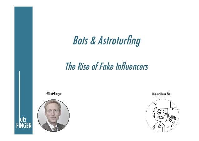 Bots & Astroturfing              The Rise of Fake Influencers@LutzFinger                                 MiningData.biz