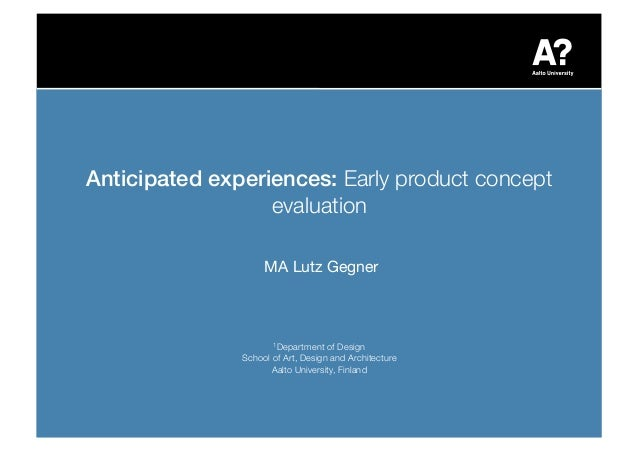 Anticipated experiences: Early product concept evaluation! MA Lutz Gegner! 1Department of Design! School of Art, Design an...