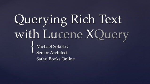Querying  Rich  Text   with  Lucene  XQuery	  {	  Michael  Sokolov	 Senior  Architect	 Safari  Books  Online