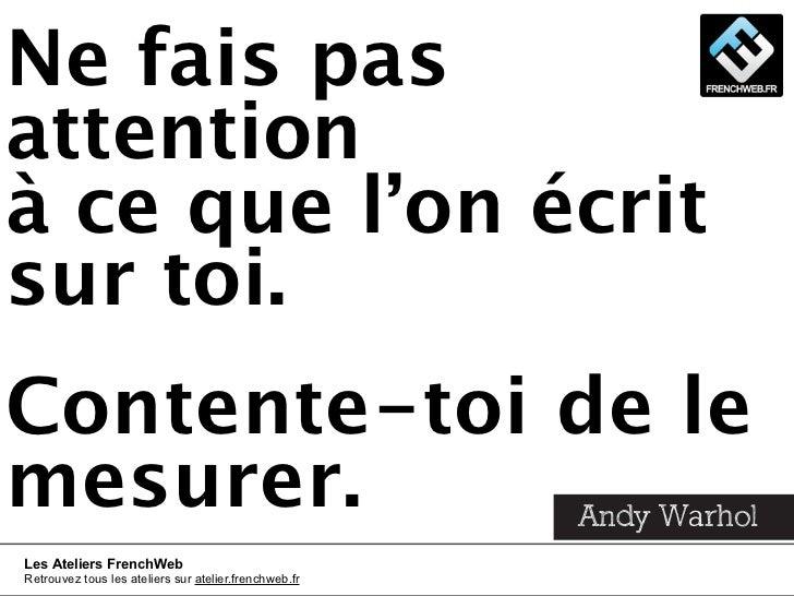 Ne fais pasattentionà ce que l'on écritsur toi.Contente-toi de lemesurer.     Andy WarholLes Ateliers FrenchWebRetrouvez t...