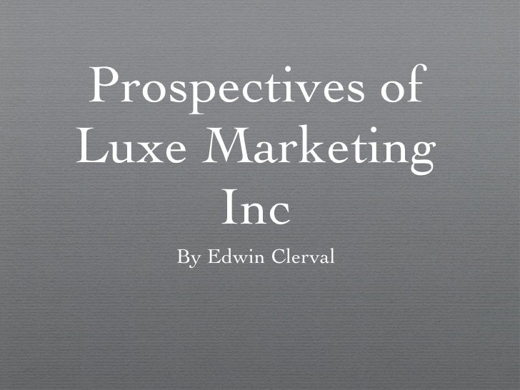 Prospectives of Luxe Marketing Inc <ul><li>By Edwin Clerval </li></ul>