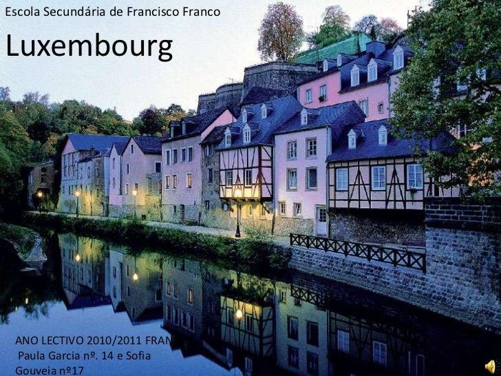 Escola Secundária de Francisco Franco  <br />Luxembourg<br />ANO LECTIVO 2010/2011 FRANCÊS<br /> Paula Garcia nº. 14 e Sof...