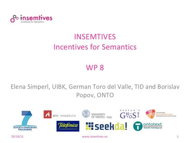 INSEMTIVES Incentives for Semantics WP 8 05/19/11 www.insemtives.eu Elena Simperl, UIBK, German Toro del Valle, TID and Bo...