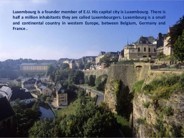 Luxembourg is a founder member of E.U. His capital city is Luxembourg. There ishalf a million inhabitants they are called ...