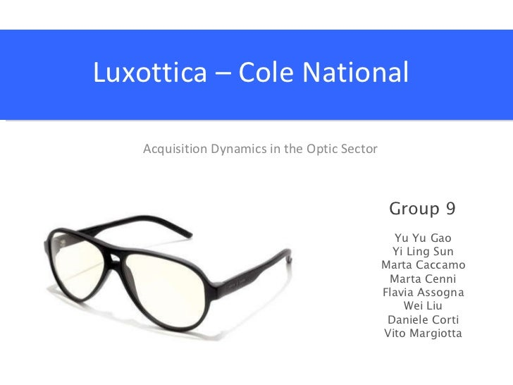 Luxottica – Cole National Acquisition Dynamics in the Optic Sector Group 9 Yu Yu Gao Yi Ling Sun Marta Caccamo Marta Cenni...
