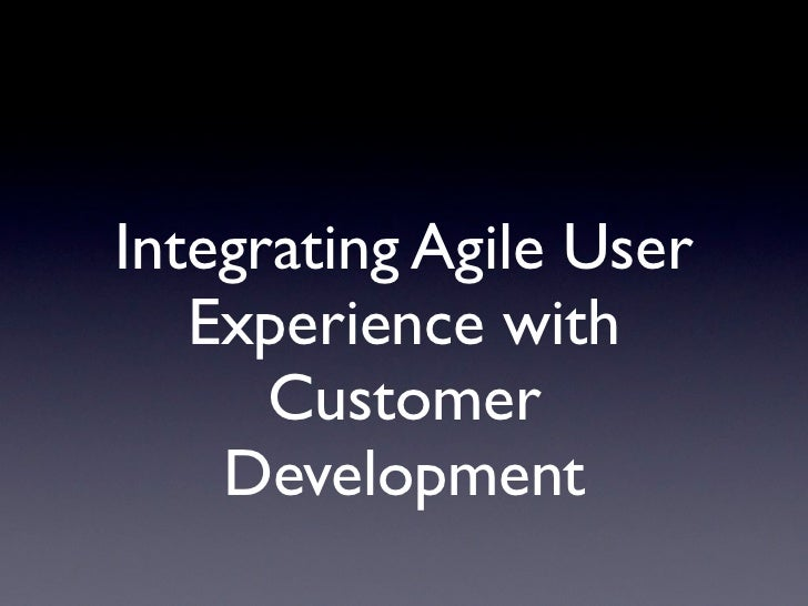 Integrating Agile User   Experience with      Customer    Development
