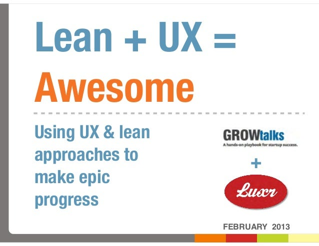 Lean + UX =AwesomeUsing UX & leanapproaches to          +make epicprogress                  FEBRUARY 2013