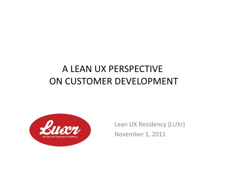 A	  LEAN	  UX	  PERSPECTIVE	  	  ON	  CUSTOMER	  DEVELOPMENT	                      Lean	  UX	  Residency	  (LUXr)	        ...