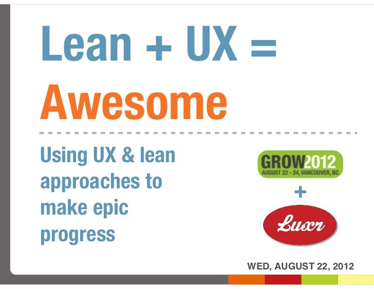 Lean + UX =AwesomeUsing UX & leanapproaches to             +make epicprogress                  WED, AUGUST 22, 2012