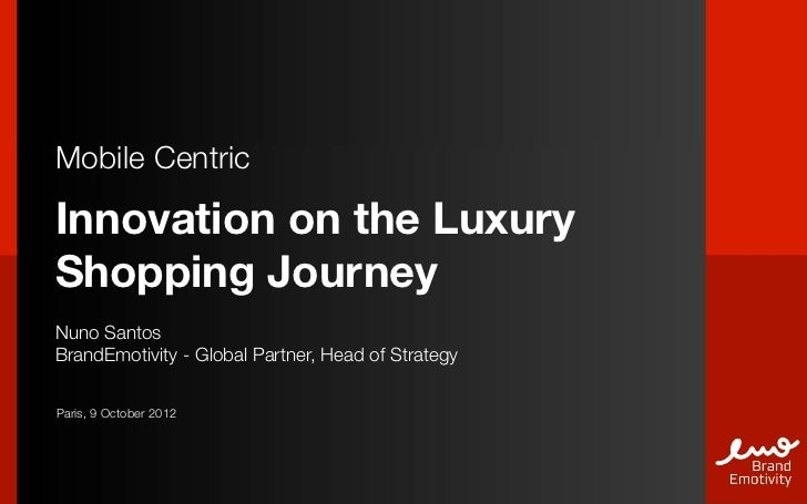 Mobile CentricInnovation on the LuxuryShopping JourneyNuno SantosBrandEmotivity - Global Partner, Head of StrategyParis, 9...