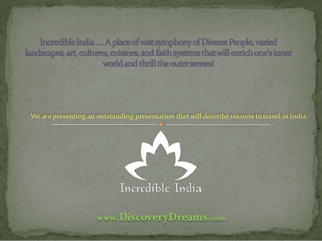 We are presenting an outstanding presentation that will describe reasons to travel in India.  www.DiscoveryDreams.com