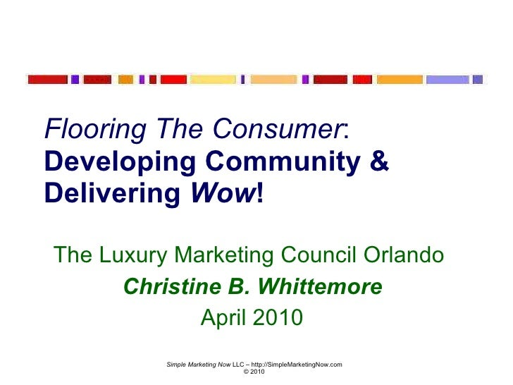 Flooring The Consumer :  Developing Community & Delivering  Wow ! The Luxury Marketing Council Orlando  Christine B. Whitt...