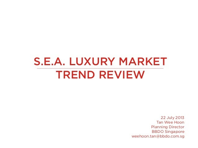S.E.A. LUXURY MARKET TREND REVIEW 22 July 2013 Tan Wee Hoon Planning Director BBDO Singapore weehoon.tan@bbdo.com.sg