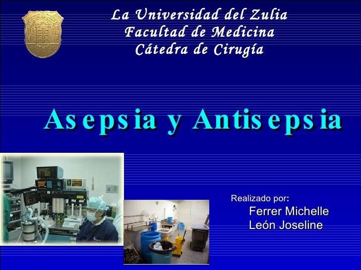 Asepsia y Antisepsia <ul><li>Realizado por : </li></ul><ul><ul><li>Ferrer Michelle </li></ul></ul><ul><ul><li>León Joselin...