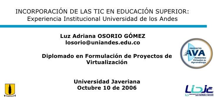 INCORPORACIÓN DE LAS TIC EN EDUCACIÓN SUPERIOR: Experiencia Institucional Universidad de los Andes Diplomado en Formulació...