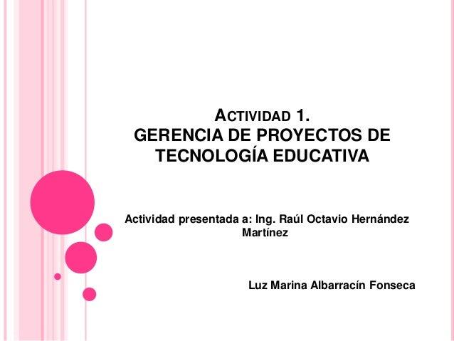 ACTIVIDAD 1. GERENCIA DE PROYECTOS DE TECNOLOGÍA EDUCATIVA Actividad presentada a: Ing. Raúl Octavio Hernández Martínez Lu...